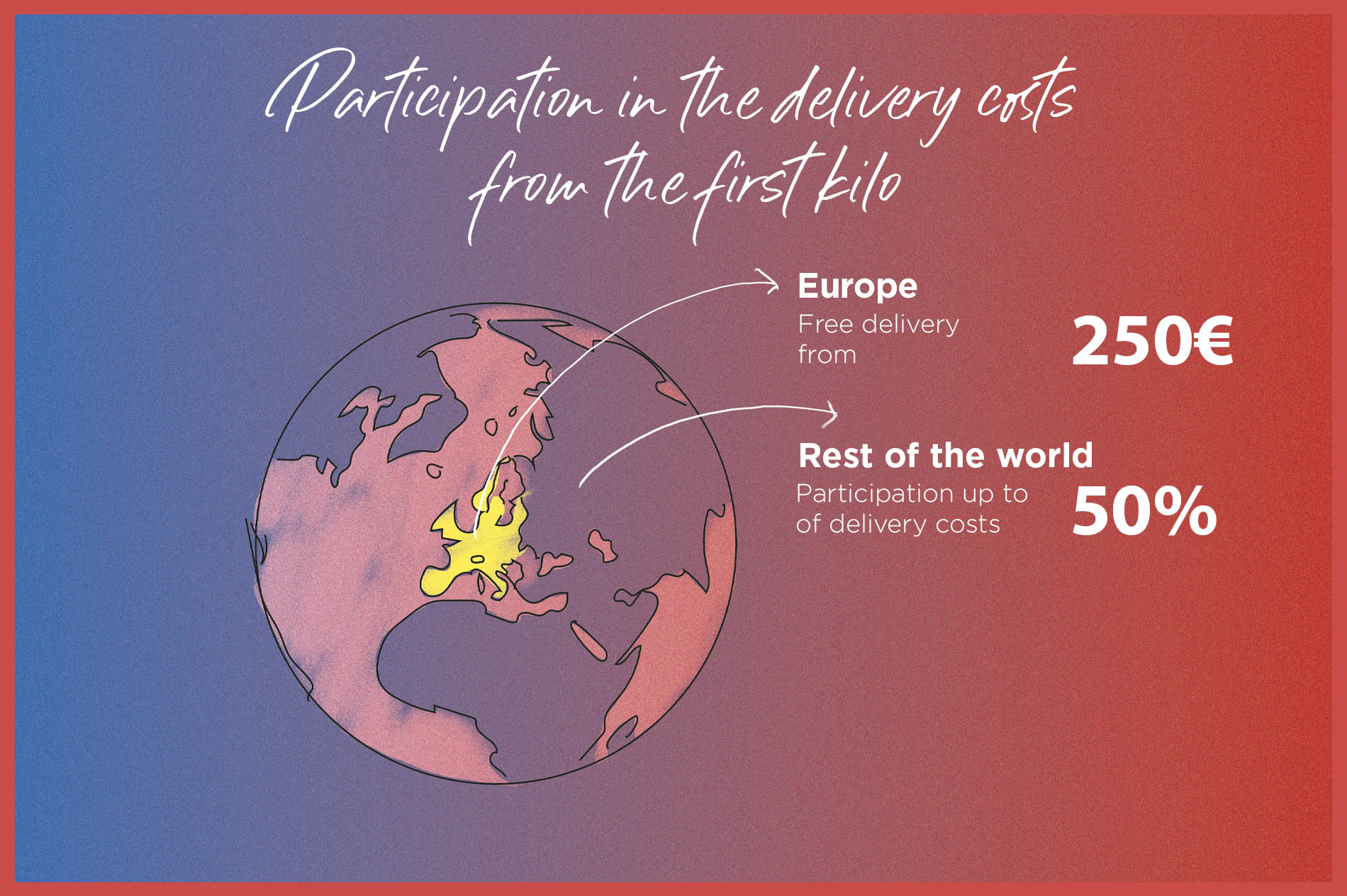 Participation in delivery costs from the 1st kilo. Free delivery for the EU and mainland France from 250 €